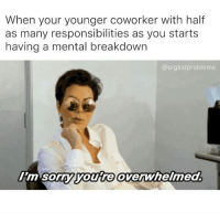 Sorry, Kardashian, and Celebrities: When your younger coworker with half  as many responsibilities as you start:s  having a mental breakdown  @bigkidproblems  l'm sor  mSOny youre overWnelmea So sorry.