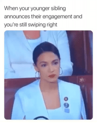 Funny, Lmao, and Still: When your younger sibling  announces their engagement and  you're still swiping right Lmao damn sucks to suck😂