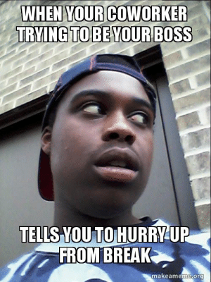 Break, Boss, and Org: WHEN YOURCOWORKER  TRYING TO BE YOURBOSS  TELLS YOU TO HURRYUP  FROM BREAK  makeameme.org When your coworker trying to be your boss Tells you to hurry up from ...