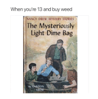 Weed, Mystery, and Light: When you're 13 and buy weed  NANCY DREW MYSTERY STORIES  The Mysteriously  Light Dime Bag  by CAROLYN  KEENE 😂🤦♂️ https://t.co/jc4KgudDth