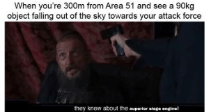 Superior, Success, and Area 51: When you're 300m from Area 51 and see a 90kg  object falling out of the sky towards your attack force  they knew about the superior siege engine! The only way to guarantee success is to disable their siege engines before engaging