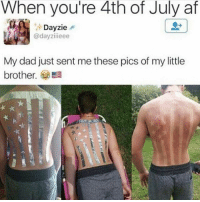 Af, America, and Dad: When you're 4th of July af  Dayzie  @dayzi ieee  My dad just sent me these pics of my little  brother  Ea This is almost as patriotic as my family and I. Nice try 😂🤙🏻 GOD BLESS AMERICA! Can't wait for the 4th! 4thofjuly 4th trumpmemes liberals libbys democraps liberallogic liberal maga conservative constitution presidenttrump resist thetypicalliberal typicalliberal merica america stupiddemocrats donaldtrump trump2016 patriot trump yeeyee presidentdonaldtrump draintheswamp makeamericagreatagain trumptrain triggered CHECK OUT MY WEBSITE AND STORE!🌐 thetypicalliberal.net-store 🥇Join our closed group on Facebook. For top fans only: Right Wing Savages🥇 Add me on Snapchat and get to know me. Don't be a stranger: thetypicallibby Partners: @theunapologeticpatriot 🇺🇸 @too_savage_for_democrats 🐍 @thelastgreatstand 🇺🇸 @always.right 🐘 @keepamerica.usa ☠️ @republicangirlapparel 🎀 @drunkenrepublican 🍺 TURN ON POST NOTIFICATIONS! Make sure to check out our joint Facebook - Right Wing Savages Joint Instagram - @rightwingsavages