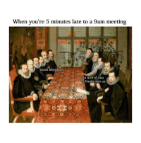 Good, Word, and Classical Art: When you're 5 minutes late to a 9am meeting  Good afternoon  So nice of you  to finally join us Don't y'all say a word