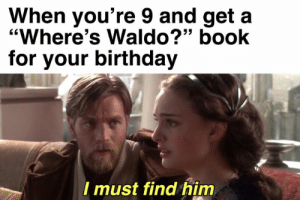"""Birthday, Book, and Him: When you're 9 and get a  """"Where's Waldo?"""" book  for your birthday  Imust find him I must find him"""