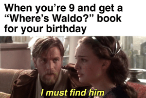 """Birthday, Book, and Him: When you're 9 and get a  """"Where's Waldo?"""" book  for your birthday  I must find him Where is Waldo"""