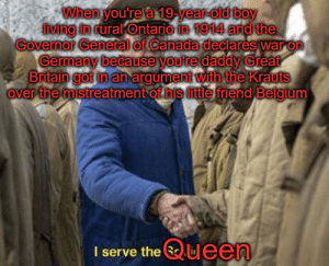 "Belgium, Canada, and Germany: When you're a 19-year-old boy  lvng in rural Ontario in 1914 and the  Governor General of Canada declares war on  Germany because youre daddy Great  Britain got in anargument with the Krauts  over the mistreatment of his little friend Belgium  I serve the ueen ""I had nothing to do with this but OK I guess"" - Canada, upon hearing that WWI is now his problem too"