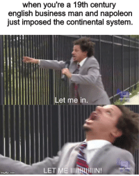 Empire, Business, and History: when you're a 19th century  english business man and napoleon  just imposed the continental system.  Let me in  Ladulf swi  LET ME IIINu  aduit s  imgflip.com