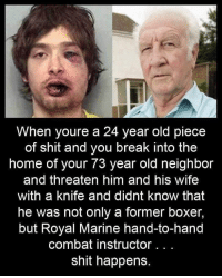 Memes, Shit, and Boxer: When youre a 24 year old piece  of shit and you break into the  home of your 73 year old neighbor  and threaten him and his wife  with a knife and didnt know that  he was not only a former boxer,  but Royal Marine hand-to-hand  combat instructor.. .  shit happens