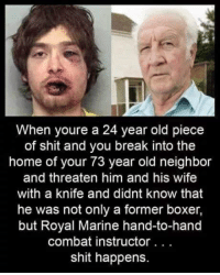 My House, Shit, and Boxer: When youre a 24 year old piece  of shit and you break into the  home of your 73 year old neighbor  and threaten him and his wife  with a knife and didnt know that  he was not only a former boxer,  but Royal Marine hand-to-hand  combat instructor.. .  shit happens. me irl