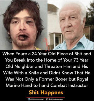Memes, Shit, and Boxer: When Youre a 24 Year Old Piece of Shit and  You Break Into the Home of Your 73 Year  Old Neighbor and Threaten Him and His  Wife With a Knife and Didnt Know That He  Was Not Only a Former Boxer but Royal  Marine Hand-to-hand Combat Instructor  Shit Happens  团/didyouknowpagel  ǔ@didyouknowpage