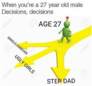 Dad, Old, and Decisions: When you're a 27 year old male  Decisions, decisions  2  AGE 27  STEP DAD I know it's been posted a million times, but it's pretty much where I'm at and it's frustrating