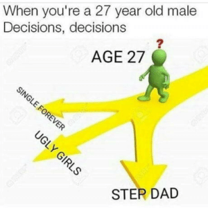 Dad, Life, and Old: When you're a 27 year old male  Decisions, decisions  AGE 27  STEP DAD Walking to 25 thats my life is atm