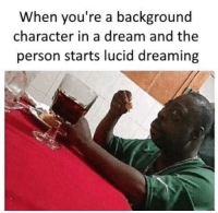 "A Dream, Http, and Character: When you're a background  character in a dream and the  person starts lucid dreaming <p>Pretty sure this isn't new but atleast it isnt normielized via /r/MemeEconomy <a href=""http://ift.tt/2rHaOKv"">http://ift.tt/2rHaOKv</a></p>"