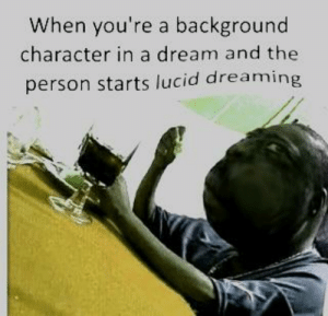 A Dream, Dank, and Memes: When you're a background  character in a dream and the  person starts lucid dreaming 🅱️ape by maxqwe1 FOLLOW 4 MORE MEMES.