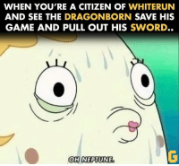 We've all done it. Found on Gameology.  ~Ulfric: WHEN YOU'RE A CITIZEN OF  WHITERUN  AND SEE THE  DRAGONBORN SAVE HIS  GAME AND PULL OUT HIS  SWORD.  OH NEPTUNE We've all done it. Found on Gameology.  ~Ulfric