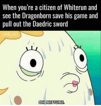 (y) Games Rock My World: When you're a citizen of Whiterun and  see the Dragonborn save his game and  pull out the Daedric sword  OH NEPTUNE (y) Games Rock My World