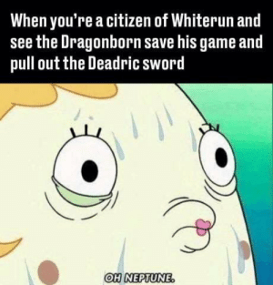 Oh Neptune 😂 https://t.co/wYaLntmyY6: When you're a citizen of Whiterun and  see the Dragonborn save his game and  pull out the Deadric sword  OH NEPTUNE Oh Neptune 😂 https://t.co/wYaLntmyY6