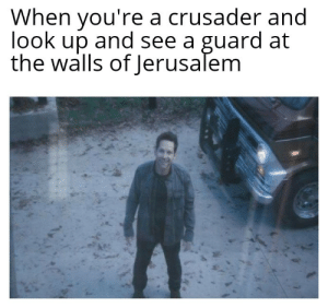 Its the final countdown: When you're a crusader and  look up and see a guard at  the walls of Jerusalem Its the final countdown