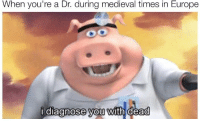 Europe, Medieval, and Medieval Times: When you're a Dr. during medieval times in Europe  diagnose vou with dead