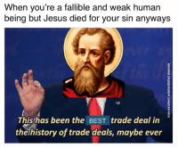 Jesus, Best, and History: When you're a fallible and weak human  being but Jesus died for your sin anyways  This has been the BEST trade deal in  the history of trade deals, maybe ever