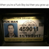 Funny, New York, and Fuck: When  you're a Fuck Boy but then you grow up  DALLION DRIVER LICEN  FUK MAN  459011  11/13/2017  -162ふ  NEW YORK CITY TAXI AND LIMOUSINE COMMISSION 😂😂😂😂😂