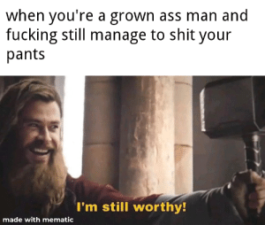 Ass, Fucking, and Shit: when you're a grown ass man and  fucking still manage to shit your  pants  I'm still worthy!  made with mematic i mean why not