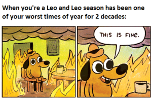 Maybe I'm just a freak ¯\_(ツ)_/¯: When you're a Leo and Leo season has been one  of your worst times of year for 2 decades:  THIS IS FINE Maybe I'm just a freak ¯\_(ツ)_/¯