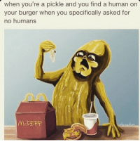 when you're a pickle and you find a human on  your burger when you specifically asked for  no humans
