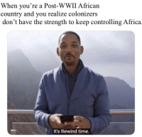 african: When you're a Post-WWII African  country and you realize colonizers  don't have the strength to keep controlling Africa  It's Rewind time.
