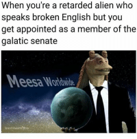 Memes, Retarded, and Alien: When you're a retarded alien who  speaks broken English but you  get appointed as a member of the  galatic senate  Space Muslims eore 😔➡️😤