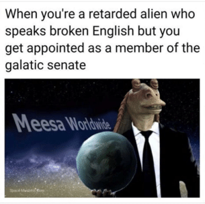 Retarded, Alien, and Space: When you're a retarded alien who  speaks broken English but you  get appointed as a member of the  galatic senate  esa Wordwide  Spacé Muslims eore