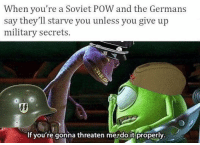 """Memes, Game, and Http: When you're a Soviet POW and the Germans  say they'll starve you unless you give up  military secrets.  If you're gonna threaten mejdo it properly <p>You need to up your game via /r/memes <a href=""""http://ift.tt/2gCbtbC"""">http://ift.tt/2gCbtbC</a></p>"""