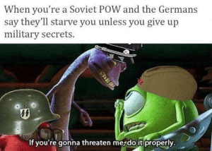 Memes, Tumblr, and Blog: When you're a Soviet POW and the Germans  say they'll starve you unless you give up  military secrets.  If you're gonna threaten mejdo it properly browsedankmemes:  You need to up your game via /r/memes http://ift.tt/2gCbtbC