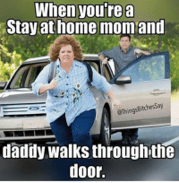 Stay At Home Mom Meme: When you're a  Stay at home mom and  @Things Bitches Say  daddy Walks throughthe  door.