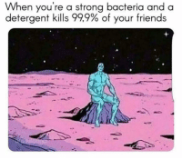 Friends, Memes, and Strong: When you're a strong bacteria and a  detergent kills 999% of your friends 🤭😂🤭