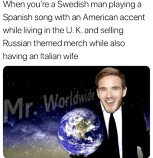 A good pewdiepie meme..: When you're a Swedish man playing a  Spanish song with an American accent  while living in the U. K. and selling  Russian themed merch while also  having an Italian wife  Mr. Worldwide A good pewdiepie meme..