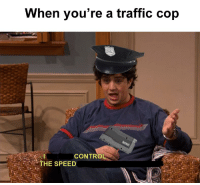 Traffic, Dank Memes, and Speed: When you're a traffic cop  CONTRO  THE SPEED