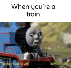 Has this been done before?: When you're a  train  Thomas had neveren such bshit before Has this been done before?