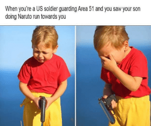 It be like that sometimes: When you're a US soldier guarding Area 51 and you saw your son  doing Naruto run towards you It be like that sometimes