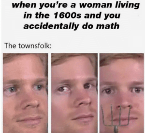 lmfao: when you're a woman living  in the 1600s and you  accidentally do math  The townsfolk: lmfao