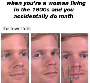 .: when you're a woman living  in the 1600s and you  accidentally do math  The townsfolk: .