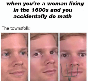 #meme #funny #dank #memes #jokes #pictures: when you're a woman living  in the 1600s and you  accidentally do math  The townsfolk: #meme #funny #dank #memes #jokes #pictures