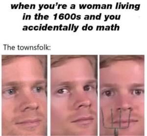 Witches.: when you're a woman living  in the 1600s and you  accidentally do math  The townsfolk: Witches.