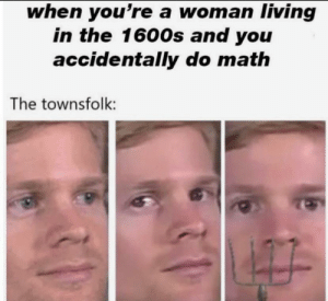 Me_irl: when you're a woman living  in the 1600s and you  accidentally do math  The townsfolk: Me_irl
