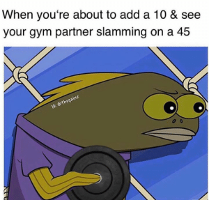 Gym, Add, and Via: When you're about to add a 10 & see  your gym partner slamming on a 45  othega Alrightyyyy then 👀 Via @thegainz