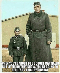 Memes, 🤖, and Ww2: WHEN YOU'RE ABOUT TO BE COURT MARTIALED.  BUTLITTLE DO THEY KNOW, YOU'RE GOINGTO  REQUEST A TRIAL BYCOMBAT ww2 trialbycombat