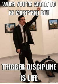 trigger discipline: WHEN YOURE ABOUT TO  BE MARTYRED BUT  TRIGGER DISCIPLINE  IS LIFE  mematic net