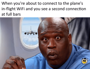 Shit, Flight, and Wifi: When you're about to connect to the plane's  in-flight WiFi and you see a second connection  at full bars Oh shit!