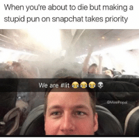 Funny, Lit, and Snapchat: When you're about to die but making a  stupid pun on snapchat takes priority  We are #lit  @MasiPopal Never miss an opportunity to use the word lit (follow @masipopal for more lit content)