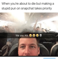 Funny, Puns, and Snapchat: When you're about to die but making a  stupid pun on snapchat takes priority  We are #lit  @Masi Popa Anything for a social media joke